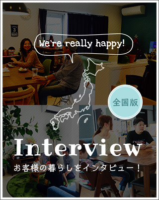 Interview お客様の暮らしをインタビュー!