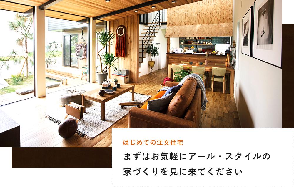 まずはお気軽にアール・スタイルの家づくりを見に来てください