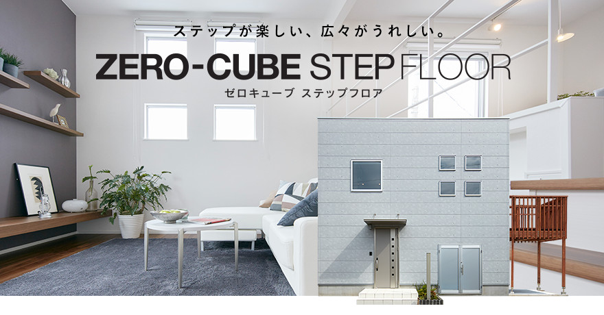 ZERO-CUBE STEP FLOOR ステップが楽しい、広々がうれしい。